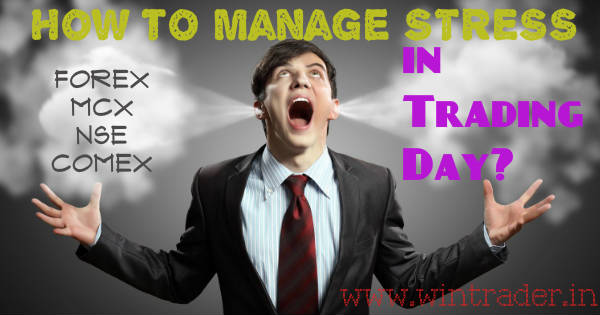 manage stress in day trading forex, mcx, nse, comex