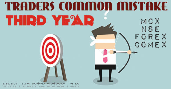 TRADERS COMMON MISTAKE THIRD YEAR OF TRADING IN FOREX, MCX, NSE, COMEX