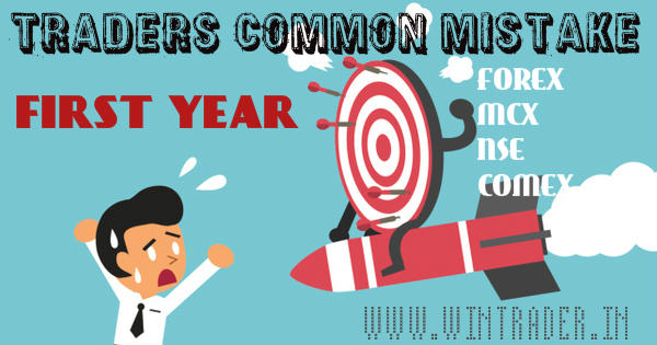 traders common mistake in first year of trading in forex, mcx, nse, comex