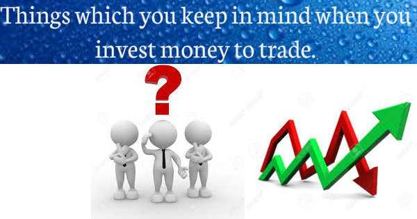 Things which you keep in mind while you invest money to trade